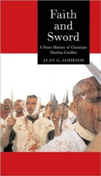 Faith and Sword : A Short History of Christian-Muslim Conflict, Hardback Book
