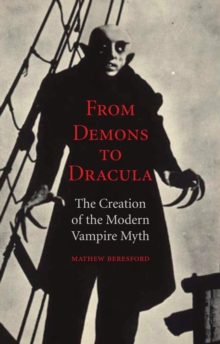 From Demons to Dracula : The Creation of the Modern Vampire Myth, Paperback / softback Book