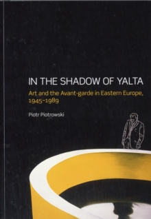 In the Shadow of Yalta : Art and the Avant-garde in Eastern Europe 1945-1989, Paperback Book