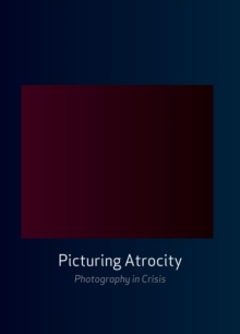 Picturing Atrocity : Photography in Crisis, Paperback / softback Book