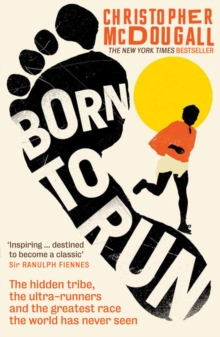Born to Run : The hidden tribe, the ultra-runners, and the greatest race the world has never seen, Paperback / softback Book