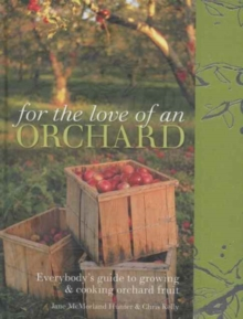 For the Love of an Orchard : Everybody's guide to growing and cooking orchard fruit, Hardback Book