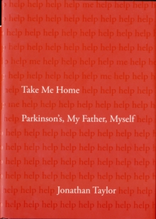 Take Me Home : Parkinson's, My Father, Myself, Hardback Book