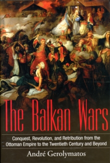 The Balkan Wars : Conquest, Revolution, and Retribution from the Ottoman Empire to the Twentieth Century and Beyond, Hardback Book