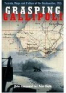 Grasping Gallipoli : Terrain, Maps and Failure at the Dardanelles, 1915, Hardback Book