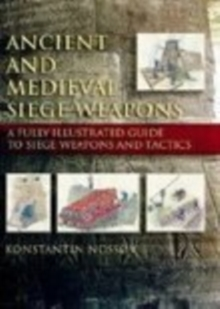 Ancient and Medieval Siege Weapons : A Fully Illustrated Guide to Siege Weapons and Tactics, Paperback / softback Book
