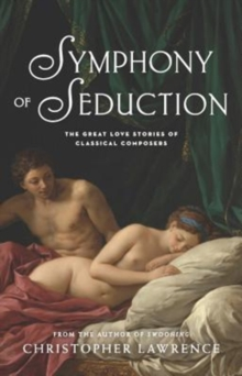 Symphony of Seduction: The Great Love Stories of Classical Composers, Paperback / softback Book