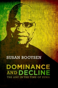 Dominance and Decline : The ANC in the Time of Zuma, Paperback Book