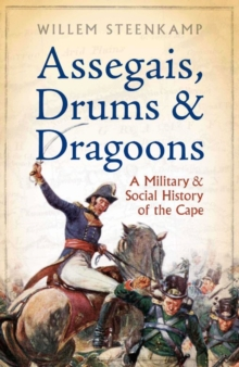 Assegais, Drums & Dragoons : A Military And Social History Of The Cape, EPUB eBook