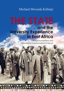 The State and the University Experience in East Africa : Colonial Foundations and Postcolonial Transformations in Kenya, Paperback / softback Book