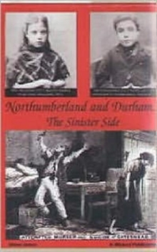 Northumberland and Durham....the Sinister Side : Crime and Punishment, 1837-1914, Paperback Book