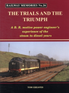 Railway Memories the Trials and the Triumph : A B.R. Motive Power Engineer's Experience of the Steam to Diesel Years, Paperback Book