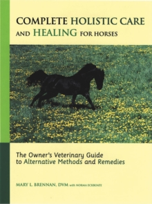Complete Holistic Care and Healing for Horses : The Owner's Veterinary Guide to Alternative Methods and Remedies, Hardback Book