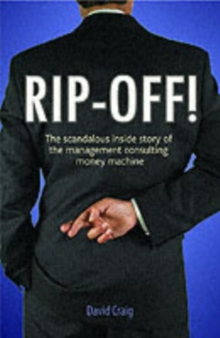 Rip-off! : The Scandalous Inside Story of the Management Consulting Money Machine, Paperback Book