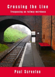 Crossing the Line : Trespassing on Railway Weirdness, Paperback / softback Book