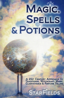 Magic, Spells and Potions : 21st Century Approach to Traditional Witchcraft, Magic, Clairvoyance and Fortune Telling, Paperback Book