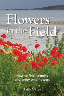 Flowers in the Field : How to Find, Identify and Enjoy Wild Flowers, Hardback Book