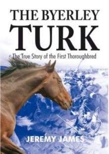 The Byerley Turk : The True Story of the First Thoroughbred, Paperback / softback Book
