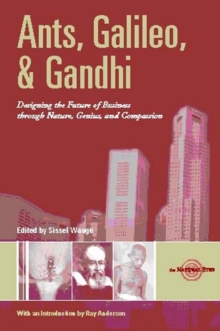 Ants, Galileo, and Gandhi : Designing the Future of Business through Nature, Genius, and Compassion, Paperback / softback Book
