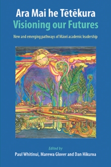 ARA Mai He Tetekura : Visioning Our Futures: New and Emerging Pathways of Maori Academic Leadership, Paperback / softback Book