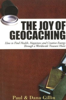 Joy of Geocaching : How to Find Health, Happiness & Creative Energy Through a Worldwide Treasure Hunt, Paperback / softback Book
