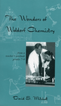 The Wonders of Waldorf Chemistry : From a Teacher's Notebook, Grades 7-9, Paperback / softback Book