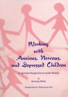 Working with Anxious, Nervous and Depressed Children : A Spiritual Perspective to Guide Parents, Paperback / softback Book