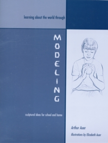 Learning about the World through Modeling : Sculptural Ideas for School and Home, Paperback / softback Book