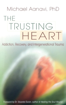 Trusting Heart : Addiction, Recovery, and Intergenerational Trauma, Paperback / softback Book