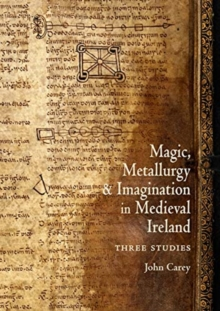 Magic, Metallurgy and Imagination in Medieval Ireland : Three Studies, Paperback / softback Book