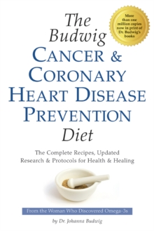 Budwig Cancer & Coronary Heart Disease Prevention Diet : The Complete Recipes, Updated Research & Protocols for Health & Healing, Paperback / softback Book