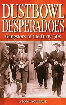 Dustbowl Desperadoes : Gangsters of the Dirty '30s, Paperback Book