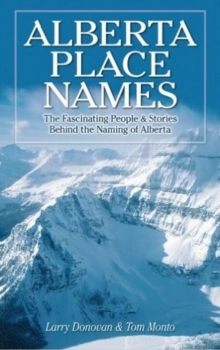Alberta Place Names : The Fascinating People & Stories Behind the Naming of Alberta, Paperback Book