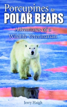 Porcupines to Polar Bears : Adventures of a Wildlife Veterinarian, Paperback Book