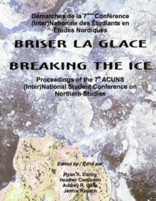 Breaking the Ice/Briser La Glace : Proceedings of the 7th ACUNS (Inter)National Student Conference on Northern Studies, Paperback / softback Book