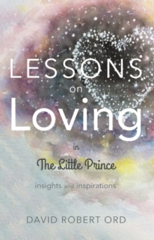 Lessons on Loving in the Little Prince -- Insights and Inspirations : A Personal Journey from the Stars to the Heart, Paperback Book