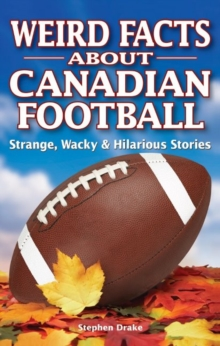 Weird Facts about Canadian Football : Strange, Wacky & Hilarious Stories, Paperback / softback Book