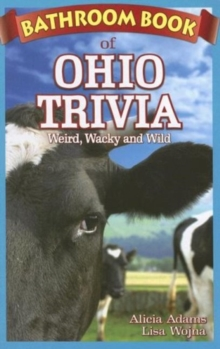 Bathroom Book of Ohio Trivia : Weird, Wacky and Wild, Paperback / softback Book
