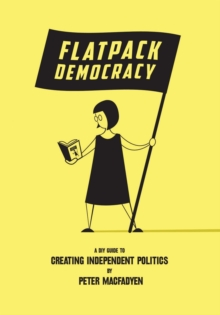 Flatpack Democracy : A Guide to Creating Independent Politics, Paperback Book