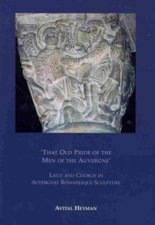 """That Old Pride of the Men of the Auvergne"" : Laity and Church in Auvergnat Romanesque Sculpture, Hardback Book"