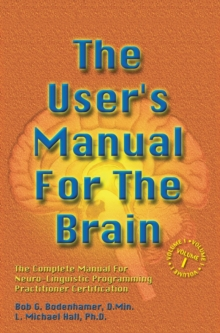 The User's Manual for the Brain: The Complete Manual for Neuro-Linguistic Programming Practitioner Certification : The Complete Manual for Neuro-Linguistic Programming Practitioner Certification Volum, Hardback Book