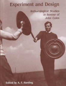 Experiment and Design : Archaeological Studies in Honour of John Coles, Hardback Book