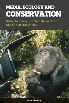 Media, Ecology and Conservation : Using the Media to Protect the World's Wildlife and Ecosystems, Paperback / softback Book