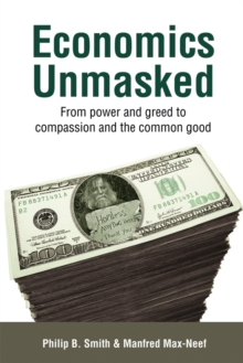 Economics Unmasked : From power and greed to compassion and the common good, Paperback Book