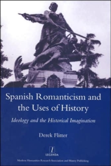 Spanish Romanticism and the Uses of History : Ideology and the Historical Imagination, Hardback Book