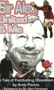 Sir Alex, United and Me : A Tale of Footballing Obsession, Paperback / softback Book