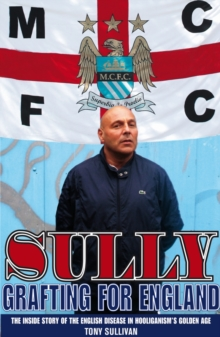 Sully -- Grafting for England : Following England in Hooliganism's Golden Age, Paperback Book