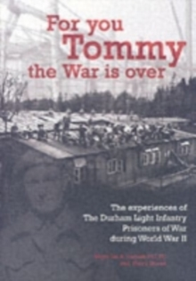 For You Tommy the War is Over : The Experiences of the Durham Light Infantry Prisoners of War During World War II, Paperback Book