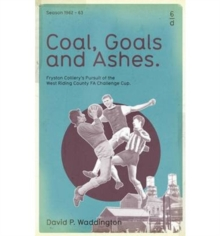 Coal, Goals and Ashes : Fryston Colliery's Pursuit of the West Riding County FA Challenge Cup, Hardback Book