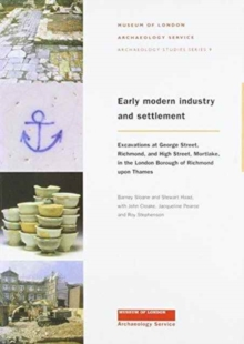 Early Modern Industry and Settlement : Excavations at George Street, Richmond, and High Street, Mortlake, Paperback / softback Book